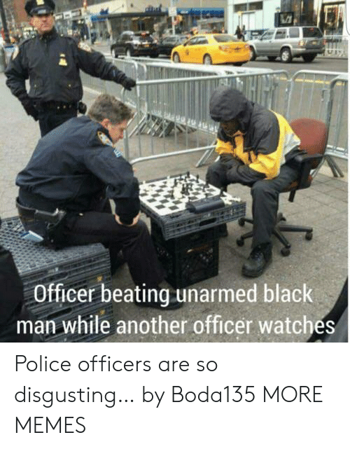 Unarmed: Officer beating unarmed black  man while another officer watches Police officers are so disgusting… by Boda135 MORE MEMES