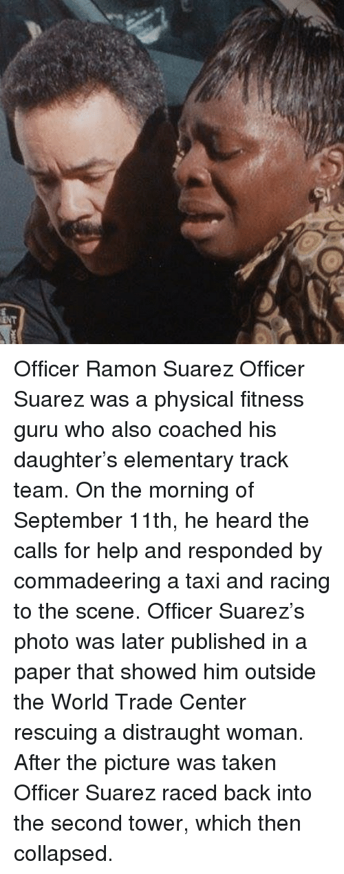 World Trade Center: Officer Ramon Suarez Officer Suarez was a physical fitness guru who also coached his daughter's elementary track team. On the morning of September 11th, he heard the calls for help and responded by commadeering a taxi and racing to the scene. Officer Suarez's photo was later published in a paper that showed him outside the World Trade Center rescuing a distraught woman. After the picture was taken Officer Suarez raced back into the second tower, which then collapsed.