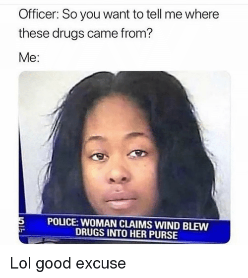 Drugs, Funny, and Lol: Officer: So you want to tell me where  these drugs came from?  Me:  5 POLICE: WOMAN CLAIMS WIND BLEW  7  DRUGS INTO HER PURSE Lol good excuse
