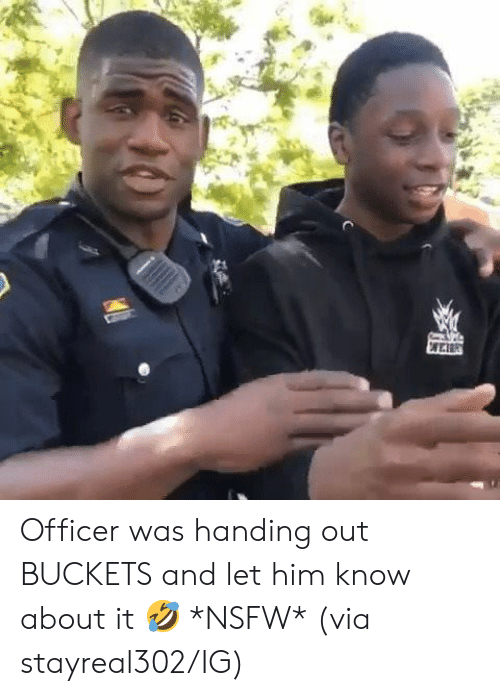 buckets: Officer was handing out BUCKETS and let him know about it 🤣 *NSFW*  (via stayreal302/IG)