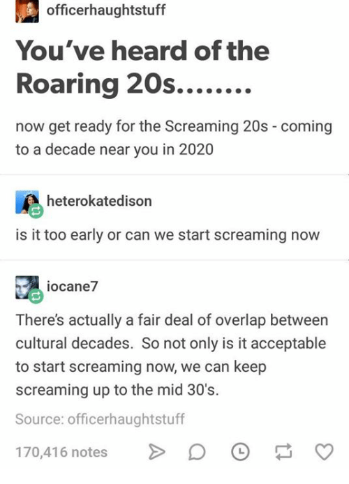 Humans of Tumblr, Source, and Can: officerhaughtstuff  You've heard of the  now get ready for the Screaming 20s - coming  to a decade near you in 2020  heterokatedison  is it too early or can we start screaming now  iocane7  There's actually a fair deal of overlap between  cultural decades. So not only is it acceptable  to start screaming now, we can keep  screaming up to the mid 30's.  Source: officerhaughtstuff  170,416 notes >D