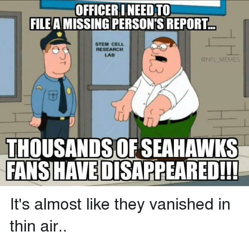 Missing Person: OFFICERI NEED TO)  FILE A MISSING PERSON'S REPORT  STEM CELL  RESEARCH  LAB  ONFL MEMES  THOUSANDS OF SEAHAWKS  FANSHAVEDISAPPEARED!!! It's almost like they vanished in thin air..