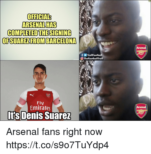 Arsenal, Barcelona, and Memes: OFFICIAL?  ARSENAL HAS  COMPLETED THESIGNING  OFSUAREZFROM BARCELONA  Arsenal  fTrollFootball  TheFootballTroll  Fly  Emirates  Arsenal  Its Denis Suarez Arsenal fans right now https://t.co/s9o7TuYdp4