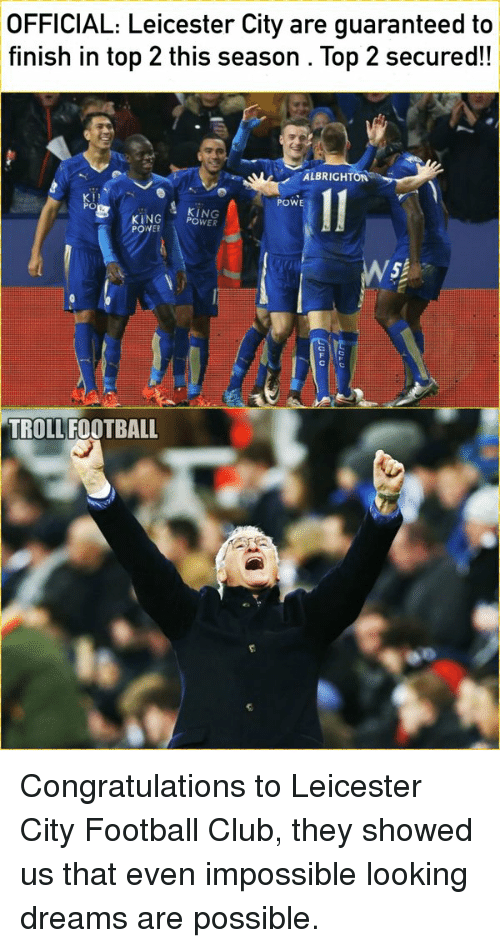 Memes, Leicester City, and 🤖: OFFICIAL: Leicester City are guaranteed to  finish in top 2 this season Top 2 secured!  ALBRIGHT  POWE  PO  KING  KING  POWER  POWER  SP  TROLL FOOTBALL Congratulations to Leicester City Football Club, they showed us that even impossible looking dreams are possible.