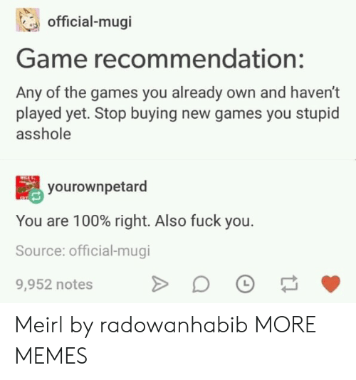 Dank, Fuck You, and Memes: official-mugi  Game recommendation:  Any of the games you already own and haven't  played yet. Stop buying new games you stupid  asshole  yourownpetard  You are 100% right. Also fuck you.  Source: official-mugi  9,952 notes Meirl by radowanhabib MORE MEMES