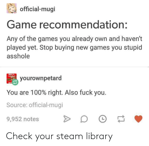 The Games: official-mugi  Game recommendation:  Any of the games you already own and haven't  played yet. Stop buying new games you stupid  asshole  yourownpetard  You are 100% right. Also fuck you.  Source: official-mugi  L  9,952 notes Check your steam library