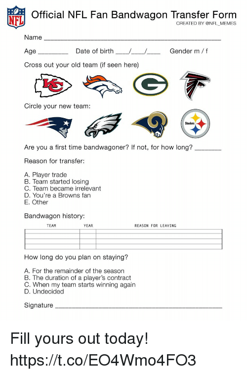 Football, Memes, and Nfl: Official NFL Fan Bandwagon Transfer Form  CREATED BY @NFL _MEMES  Name  Age  Cross out your old team (if seen here)  Date of birth  Gender m f  Circle your new team:  Steelers  Are you a first time bandwagoner? If not, for how long?  Reason for transfer:  A. Player trade  B. Team started losing  C. Team became irrelevant  D. You're a Browns farn  E. Other  Bandwagon history:  TEAM  YEAR  REASON FOR LEAVING  How long do you plan on staying?  A. For the remainder of the season  B. The duration of a player's contract  C. When my team starts winning again  D. Undecided  Signature Fill yours out today! https://t.co/EO4Wmo4FO3