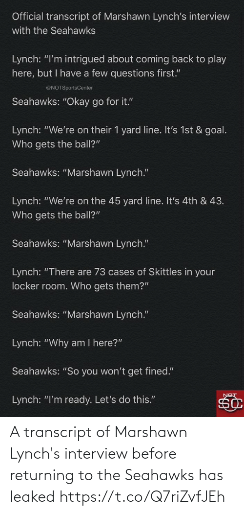 "Coming Back: Official transcript of Marshawn Lynch's interview  with the Seahawks  Lynch: ""I'm intrigued about coming back to play  here, but I have a few questions first.""  @NOTSportsCenter  Seahawks: ""Okay go for it.""  Lynch: ""We're on their 1 yard line. It's 1st & goal.  Who gets the ball?""  Seahawks: ""Marshawn Lynch.""  Lynch: ""We're on the 45 yard line. It's 4th & 43.  Who gets the ball?""  Seahawks: ""Marshawn Lynch.""  Lynch: ""There are 73 cases of Skittles in your  locker room. Who gets them?""  Seahawks: ""Marshawn Lynch.""  Lynch: ""Why am I here?""  Seahawks: ""So you won't get fined.""  Lynch: ""I'm ready. Let's do this."" A transcript of Marshawn Lynch's interview before returning to the Seahawks has leaked https://t.co/Q7riZvfJEh"