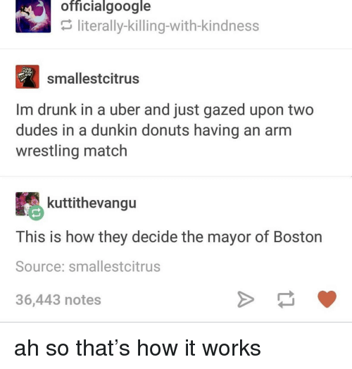 Drunk, Uber, and Wrestling: officialgoogle  literally-killing-with-kindness  smallestcitrus  Im drunk in a uber and just gazed upon two  dudes in a dunkin donuts having an arm  wrestling match  kuttithevangu  This is how they decide the mayor of Boston  Source: smallestcitrus  36,443 notes ah so that's how it works