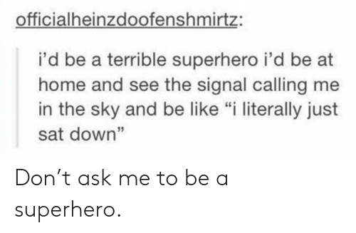"I Literally: officialheinzdoofenshmirtz:  i'd be a terrible superhero i'd be at  home and see the signal calling me  in the sky and be like ""i literally just  sat down"" Don't ask me to be a superhero."