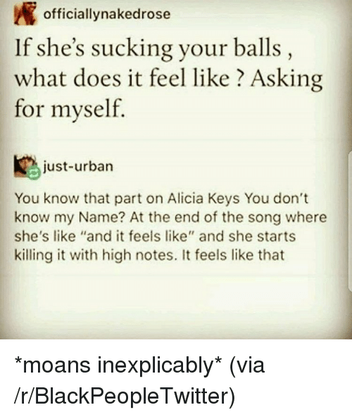 """Alicia Keys: officiallynakedrose  If she's sucking your balls,  what does it feel like ? Asking  for myself.  just-urbarn  You know that part on Alicia Keys You don't  know my Name? At the end of the song where  she's like """"and it feels like"""" and she starts  killing it with high notes. It feels like that <p>*moans inexplicably* (via /r/BlackPeopleTwitter)</p>"""