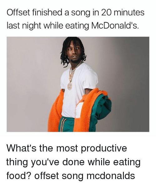 Food, McDonalds, and Memes: Offset finished a song in 20 minutes  last night while eating McDonald's. What's the most productive thing you've done while eating food? offset song mcdonalds