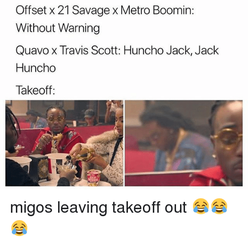 takeoff: Offset x 21 Savage x Metro Boomin:  Without Warning  Quavo x Travis Scott: Huncho Jack, Jack  Huncho  Takeoff: migos leaving takeoff out 😂😂😂