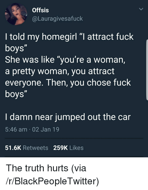 """the truth hurts: Offsis  @Lauragivesafuck  I told my homegirl """"I attract fuck  She was like """"you're a woman,  a pretty woman, you attract  everyone. Then, you chose fuck  I damn near jumped out the car  5:46 am 02 Jan 19  51.6K Retweets 259K Likes The truth hurts (via /r/BlackPeopleTwitter)"""