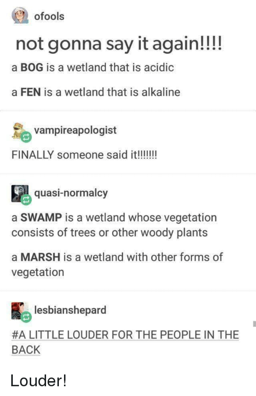 Say It, Trees, and Back: ofools  not gonna say it again!!!!  a BOG is a wetland that is acidic  a FEN is a wetland that is alkaline  vampireapologist  quasi-normalcy  a SWAMP is a wetland whose vegetation  consists of trees or other woody plants  a MARSH is a wetland with other forms of  vegetation  lesbianshepard  #A LITTLE LOUDER FOR THE PEOPLE IN THE  BACK Louder!