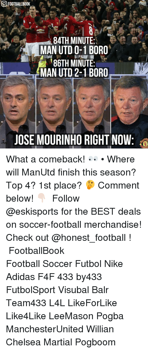 merchandising: OFOOTBALLB00K  84TH MINUTE  MAN UTD 0-1 BORO  86TH MINUTE  MAN UTD 2-1 BORO  JOSE MOURINHO RIGHT NOW What a comeback! 👀 • Where will ManUtd finish this season? Top 4? 1st place? 🤔 Comment below! 👇🏻 ▃▃▃▃▃▃▃▃▃▃▃▃▃▃▃▃▃▃▃▃ Follow @eskisports for the BEST deals on soccer-football merchandise! Check out @honest_football ! ▃▃▃▃▃▃▃▃▃▃▃▃▃▃▃▃▃▃▃▃ FootballBook Football Soccer Futbol Nike Adidas F4F 433 by433 FutbolSport Visubal Balr Team433 L4L LikeForLike Like4Like LeeMason Pogba ManchesterUnited Willian Chelsea Martial Pogboom