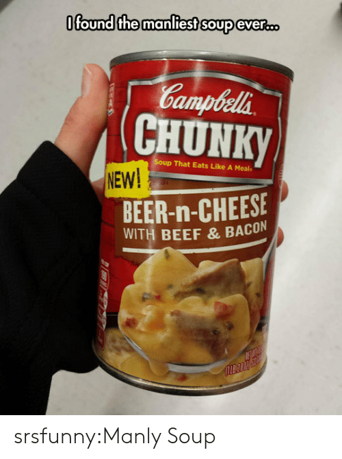 Beef, Beer, and Tumblr: Ofound the manliest soup eveR.D  Gampbela  CHUNK  p That Eats Like A Meal  NEW!  BEER-n-CHEESE  WITH BEEF & BACON srsfunny:Manly Soup