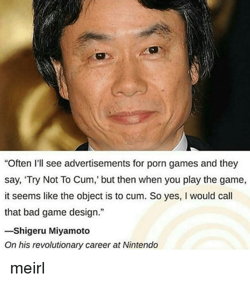"""Bad, Cum, and Nintendo: """"Often I'll see advertisements for porn games and they  say, 'Try Not To Cum, but then when you play the game,  it seems like the object is to cum. So yes, I would call  that bad game design.""""  -Shigeru Miyamoto  On his revolutionary career at Nintendo meirl"""