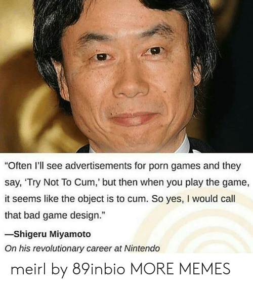 """Bad, Cum, and Dank: """"Often I'll see advertisements for porn games and they  say, 'Try Not To Cum, but then when you play the game,  it seems like the object is to cum. So yes, I would call  that bad game design.""""  -Shigeru Miyamoto  On his revolutionary career at Nintendo meirl by 89inbio MORE MEMES"""