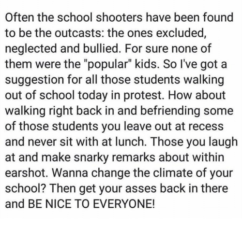 "School Shooters: Often the school shooters have been found  to be the outcasts: the ones excluded  neglected and bullied. For sure none of  them were the ""popular"" kids. So I've got a  suggestion for all those students walking  out of school today in protest. How about  walking right back in and befriending some  of those students you leave out at recess  and never sit with at lunch. Those you laugh  at and make snarky remarks about within  earshot. Wanna change the climate of your  school? Then get your asses back in there  and BE NICE TO EVERYONE!"