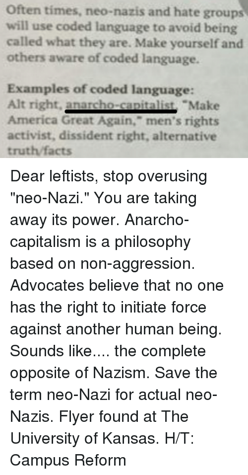 """university of kansas: Often times, neo-nazis and hate groups  will use coded language to avoid being  called what they are. Make yourself and  others aware of coded language.  Examples of coded language:  Alt right.  nacho Make  America Great Again,"""" men's rights  activist, dissident right, alternative  truth facts Dear leftists, stop overusing """"neo-Nazi."""" You are taking away its power. Anarcho-capitalism is a philosophy based on non-aggression. Advocates believe that no one has the right to initiate force against another human being. Sounds like.... the complete opposite of Nazism. Save the term neo-Nazi for actual neo-Nazis.   Flyer found at The University of Kansas.  H/T: Campus Reform"""