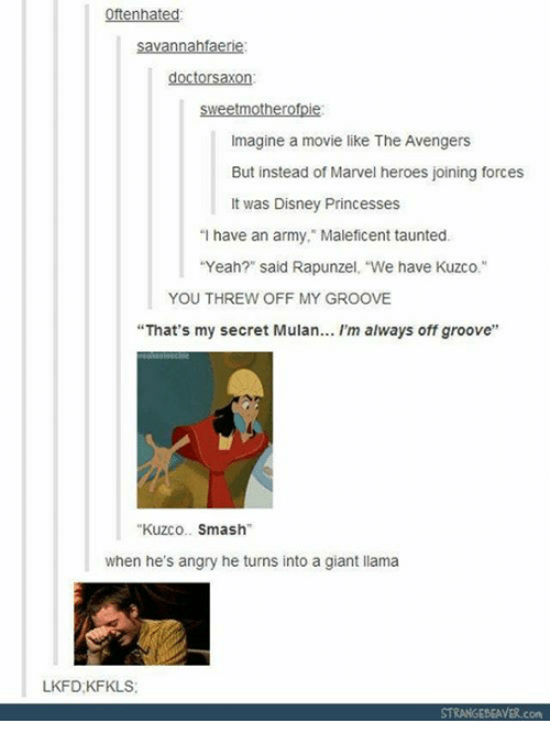 """Disney, Memes, and Mulan: Oftenhated  doctorsaxon  sweetmotherofpie:  Imagine a movie like The Avengers  But instead of Marvel heroes joining forces  It was Disney Princesses  """"I have an army."""" Maleficent taunted.  """"Yeah?"""" said Rapunzel, """"We have Kuzco.""""  YOU THREW OFF MY GROOVE  """"That's my secret Mulan... I'm always off groove""""  Kuzco.Smash  when he's angry he turns into a giant llama  LKFD:KFKLS  con"""