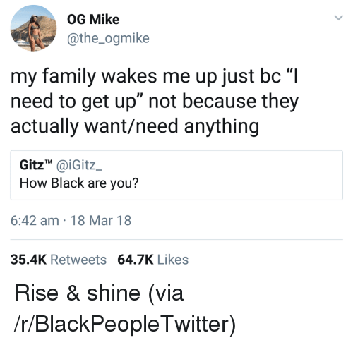 "Blackpeopletwitter, Family, and Black: OG Mike  athe_ogmike  0  my family wakes me up just bc""I  need to get up"" not because they  actually want/need anything  GitzT aiGitz  How Black are you?  6:42 am 18 Mar 18  35.4K Retweets 64.7 Likes <p>Rise & shine (via /r/BlackPeopleTwitter)</p>"