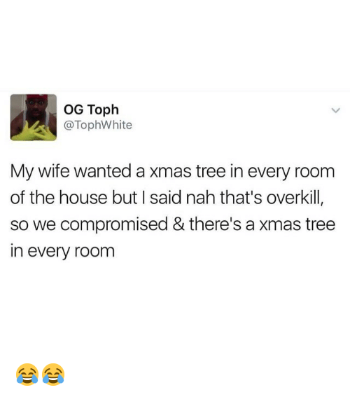 Memes, House, and Tree: OG Toph  @TophWhite  My wife wanted a xmas tree in every room  of the house but I said nah that's overkill  so we compromised & there's a xmas tree  in every room 😂😂