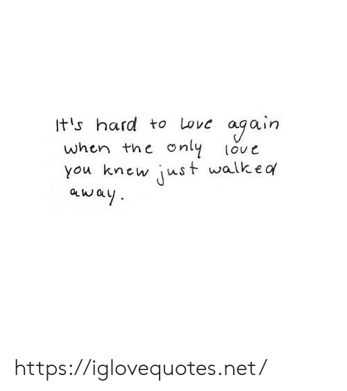 Its Hard: ogain  only  Its hard to Love  when the  love  just walkea  you knew  away https://iglovequotes.net/