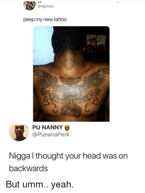 peep: @ogclout  peep my new tattoo  PU NANNY  @PunanaPerk  Nigga l thought your head was on  backwards But umm.. yeah.