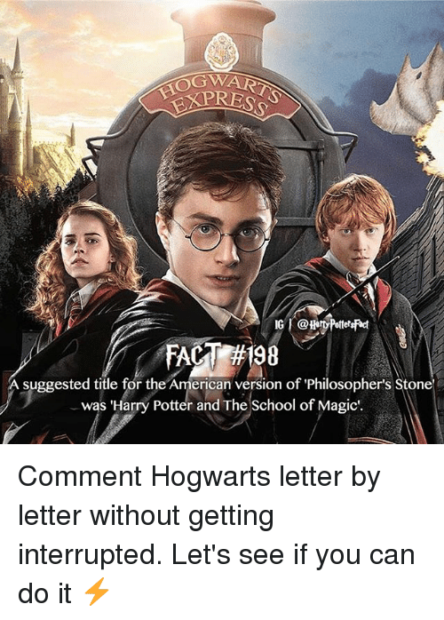 stoning: OGW  A suggested title for the American version of Philosopher's Stone  was 'Harry Potter and The School of Magic. Comment Hogwarts letter by letter without getting interrupted. Let's see if you can do it ⚡️