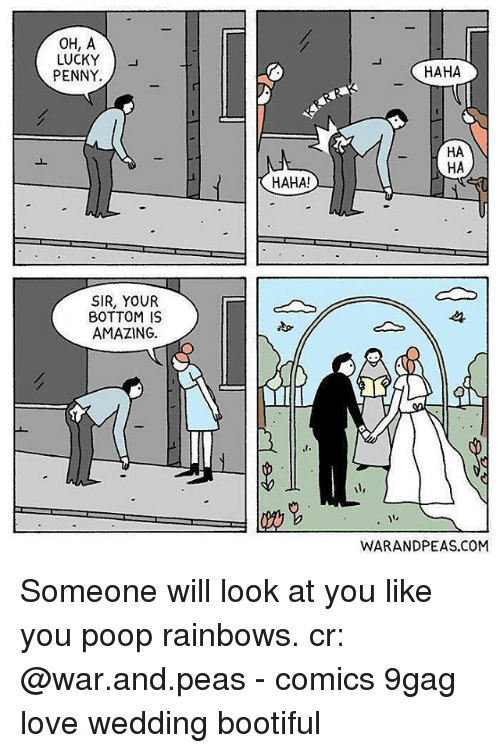 Bootiful: OH, A  LUCKY )  PENNY.  HAHA  HA  HA  HAHA!  SIR, YOUR  BOTTOM IS  AMAZING  st.  WARANDPEAS.COM Someone will look at you like you poop rainbows. cr: @war.and.peas - comics 9gag love wedding bootiful