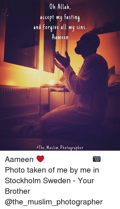 Memes, Muslim, and Taken: Oh Allah,  accept my fasting  and forgive all my sins.  a meen  e The Muslim Photographer Aameen ❤️ ▃▃▃▃▃▃▃▃▃▃▃▃▃▃▃▃▃▃▃▃ 📷 Photo taken of me by me in Stockholm Sweden - Your Brother @the_muslim_photographer