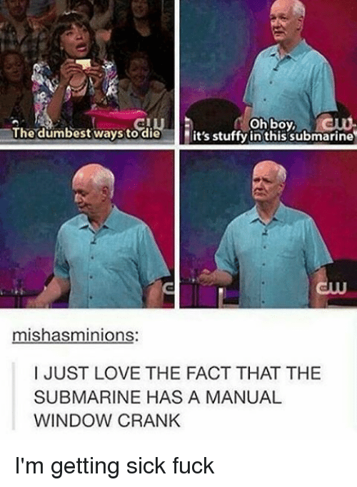 Stuffie: oh boy,  The dumbest ways to die  it's stuffy in this submarine  mishasminions  I JUST LOVE THE FACT THAT THE  SUBMARINE HAS A MANUAL  WINDOW CRANK I'm getting sick fuck