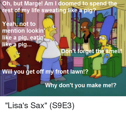 "Life, Memes, and Smell: Oh, but Marge! Am I doomed to spend the  rest of my life sweating-like a pig?  Yeah, not to  mention lookin  like a pig, eatin  like a pig...  Don't forget the šmell!  Will you get off my front lawn?  Why don't you make me!? ""Lisa's Sax""  (S9E3)"