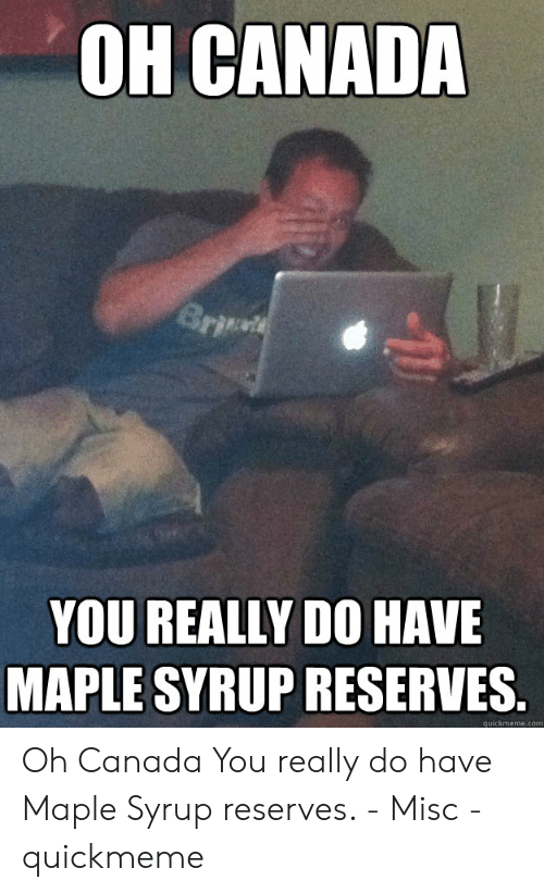 Oh Canada Brit You Really Do Have Maple Syrup Reserves