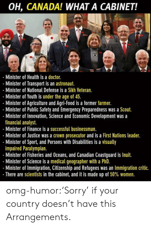 Doctor, Finance, and Food: OH, CANADA! WHAT A CABINET!  LON  Minister of Health is a doctor.  - Minister of Transport is an astronaut.  -Minister of National Defense is a Sikh Veteran  Minister of Youth is under the age of 4.  Minister of Agriculture and Agri-Food is a former farmer.  Minister of Public Safety and Emergency Preparedness was a Scout.  Minister of Innovation, Science and Economic Development was a  financial analyst.  Minister of Finance is a successful businessman.  Minister of Justice was a crown prosecutor and is a First Nations leader.  - Minister of Sport, and Persons with Disabilities is a visually  impaired Paralympian  - Minister of Fisheries and Oceans, and Canadian Coastguard is Inuit.  Minister of Science is a medical geographer with a PhD.  Minister of Immigration, Citizenship and Refugees was an Immigration critic.  There are scientists in the cabinet, and it is made up of 50% women. omg-humor:'Sorry' if your country doesn't have this Arrangements.
