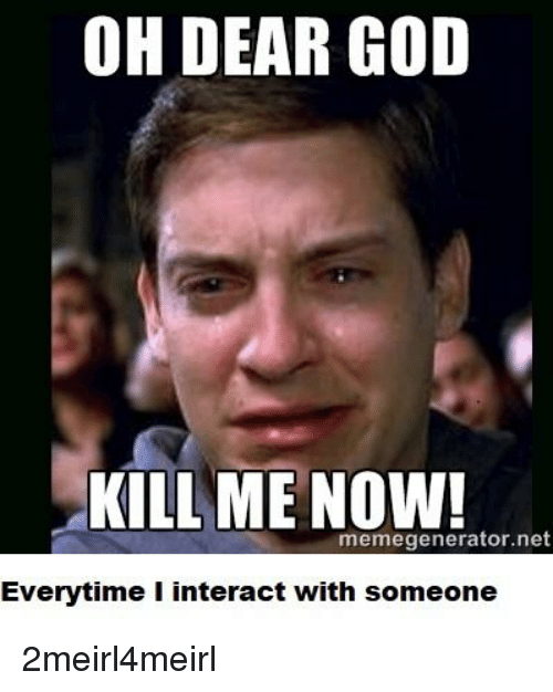 God Kill Me Now: OH DEAR GOD  KILL ME NOW!  memegenerator.net  Everytime I interact with someone