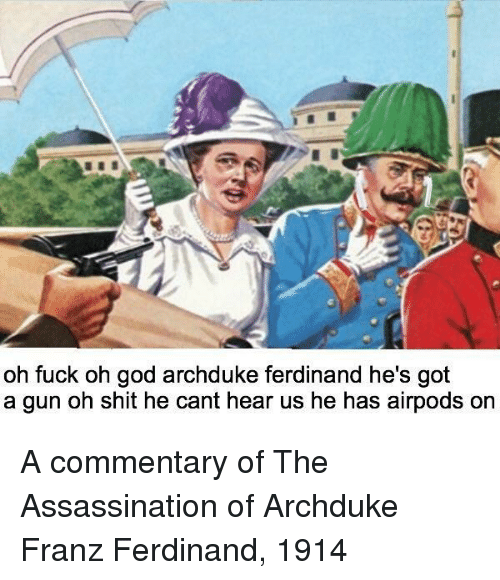 Commentary: oh fuck oh god archduke ferdinand he's got  a gun oh shit he cant hear us he has airpods or A commentary of The Assassination of Archduke Franz Ferdinand, 1914