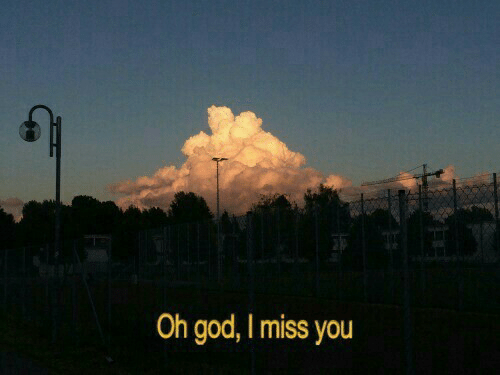 i miss you: Oh god, I miss you