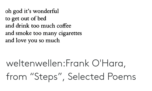 "Selected: oh god it's wonderful  to get out of bed  and drink too much coffee  and smoke too many cigarettes  and love you so much weltenwellen:Frank O'Hara, from ""Steps"", Selected Poems"
