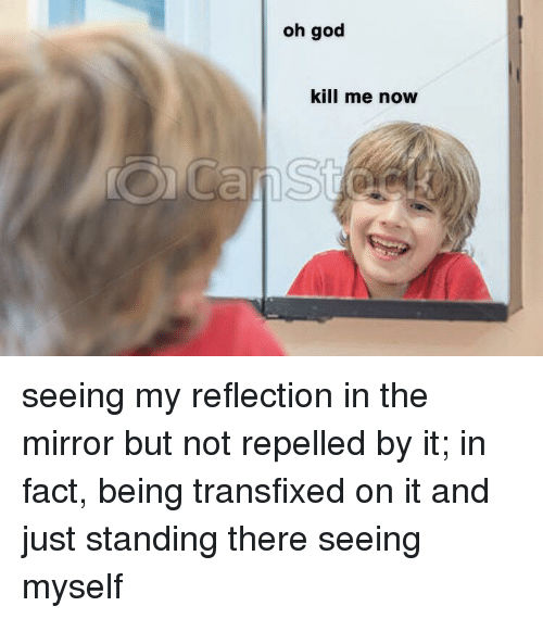 God, Mirror, and Reflection: oh god  kill me now