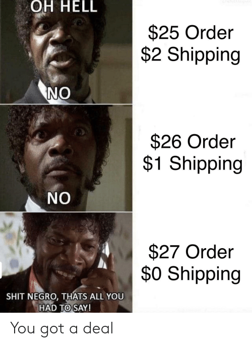 Shit Negro: OH HELL  $25 Order  $2 Shipping  NO  $26 Order  $1 Shipping  NO  $27 Order  $0 Shipping  SHIT NEGRO, THATS ALL YOU  HAD TO SAY! You got a deal