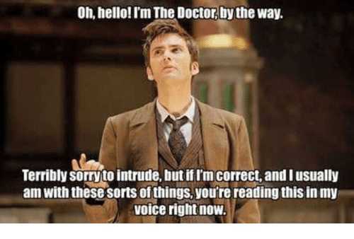 Terribler: Oh, hello! I'm The Doctor by the way.  Terribly sorrytointrude, butitim correct,and I usually  am with thesesorts of things, you're reading this in my  voice right now.