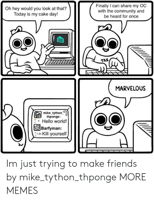 Make Friends: Oh hey would you look at that?  Today is my cake day!  Finally I can share my OC  with the community and  be heard for once  TAK  MARVELOU!S  mike tython  thponge:  4 Hello world!  OBarfyman:  1.8k Kill yourself Im just trying to make friends by mike_tython_thponge MORE MEMES