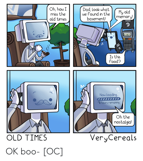 nostalgia: Oh, hou I  miss the  old times  Dad, look what  we found in the  basement!  My old  memory!  Is this  food?  Now Loading..  7hours remaining  Oh the  nostalgia!  VeryCereals  OLD TIMES OK boo- [OC]