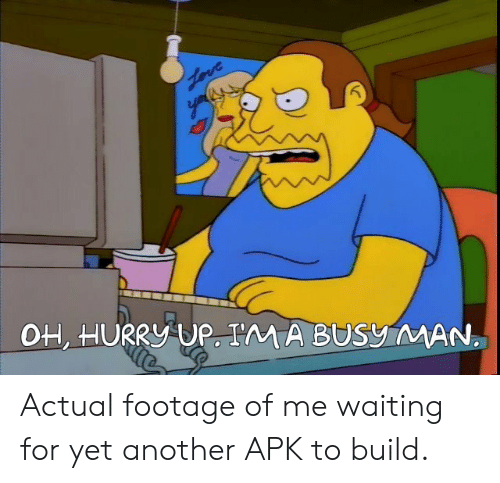 apk: OH, HURRY UP. I'M A BUSy MAN Actual footage of me waiting for yet another APK to build.