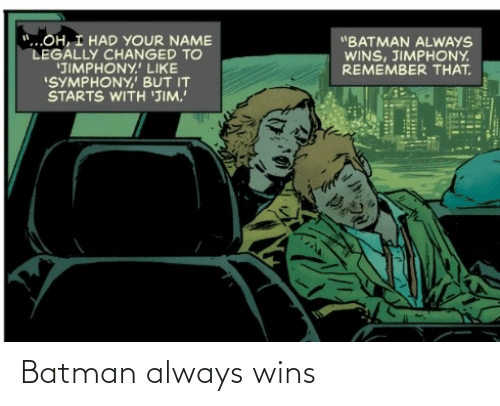 "It Starts: ""...OH, I HAD YOUR NAME  LEGALLY CHANGED TO  'JIMPHONY.' LIKE  ""SYMPHONY,' BUT IT  STARTS WITH 'JIM.  ""BATMAN ALWAYS  WINS, JIMPHONY.  REMEMBER THAT. Batman always wins"