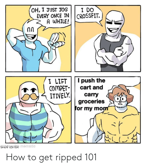 Crossfit: OH, I JUST JOG  EVERY ONCE IN  A WHILE!  I DO  CROSSFIT.  I push the  I LIFT  COMPET-  ITIVELY.  cart and  carry  groceries  for my mom  SHEN EOMIX mematic How to get ripped 101