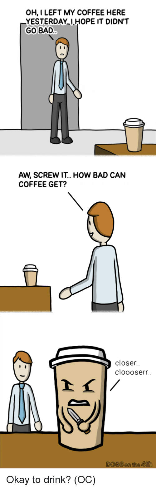Bad, Coffee, and Okay: OH,I LEFT MY COFFEE HERE  YESTERDAY IHOPE IT DIDN'T  GO BAD  AW, SCREW IT.. HOW BAD CAN  COFFEE GET?  closer.  cloooserr  DOGSen the 4th Okay to drink? (OC)